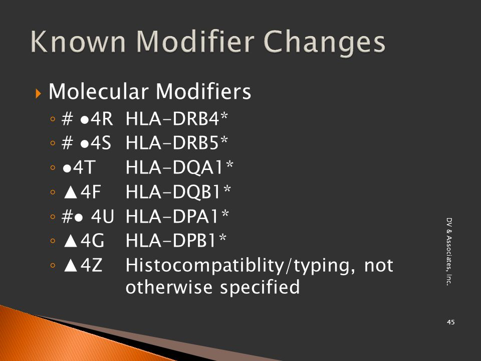  Molecular Modifiers ◦ # ●4R HLA-DRB4* ◦ # ●4S HLA-DRB5* ◦ ●4T HLA-DQA1* ◦ ▲4F HLA-DQB1* ◦ #● 4U HLA-DPA1* ◦ ▲4G HLA-DPB1* ◦ ▲4Z Histocompatiblity/typing, not otherwise specified DV & Associates, Inc.