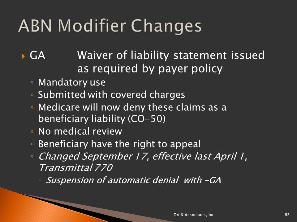  GA Waiver of liability statement issued as required by payer policy ◦ Mandatory use ◦ Submitted with covered charges ◦ Medicare will now deny these claims as a beneficiary liability (CO-50) ◦ No medical review ◦ Beneficiary have the right to appeal ◦ Changed September 17, effective last April 1, Transmittal 770  Suspension of automatic denial with -GA DV & Associates, Inc.63