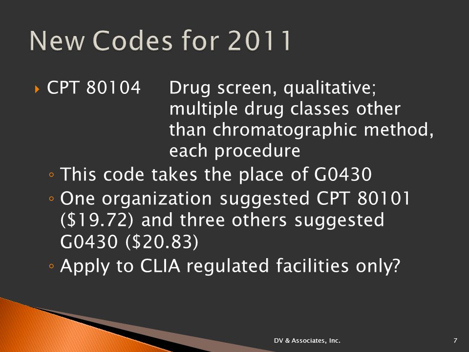  CPT 80104Drug screen, qualitative; multiple drug classes other than chromatographic method, each procedure ◦ This code takes the place of G0430 ◦ One organization suggested CPT 80101 ($19.72) and three others suggested G0430 ($20.83) ◦ Apply to CLIA regulated facilities only.