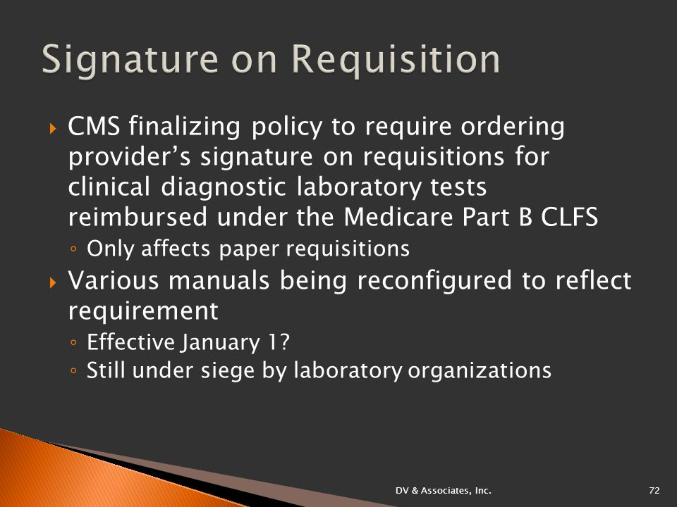  CMS finalizing policy to require ordering provider's signature on requisitions for clinical diagnostic laboratory tests reimbursed under the Medicare Part B CLFS ◦ Only affects paper requisitions  Various manuals being reconfigured to reflect requirement ◦ Effective January 1.