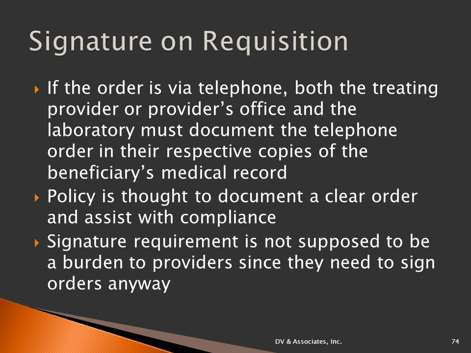  If the order is via telephone, both the treating provider or provider's office and the laboratory must document the telephone order in their respective copies of the beneficiary's medical record  Policy is thought to document a clear order and assist with compliance  Signature requirement is not supposed to be a burden to providers since they need to sign orders anyway DV & Associates, Inc.74