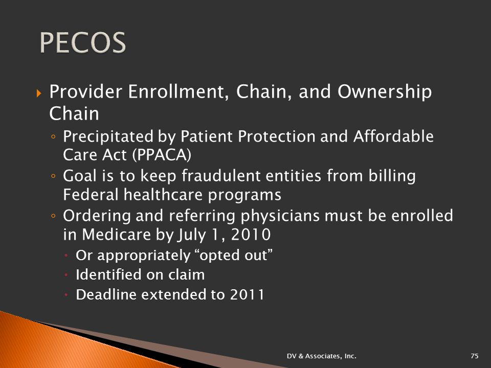  Provider Enrollment, Chain, and Ownership Chain ◦ Precipitated by Patient Protection and Affordable Care Act (PPACA) ◦ Goal is to keep fraudulent entities from billing Federal healthcare programs ◦ Ordering and referring physicians must be enrolled in Medicare by July 1, 2010  Or appropriately opted out  Identified on claim  Deadline extended to 2011 DV & Associates, Inc.75