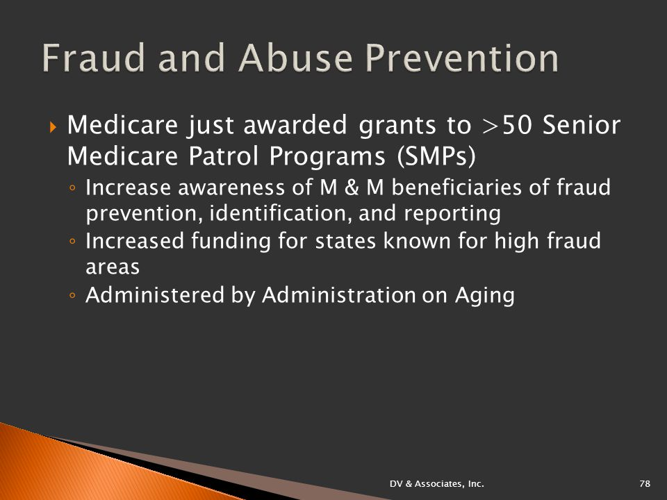  Medicare just awarded grants to >50 Senior Medicare Patrol Programs (SMPs) ◦ Increase awareness of M & M beneficiaries of fraud prevention, identification, and reporting ◦ Increased funding for states known for high fraud areas ◦ Administered by Administration on Aging DV & Associates, Inc.78
