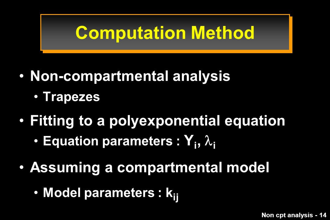 Non cpt analysis - 14 Computation Method Non-compartmental analysis Trapezes Fitting to a polyexponential equation Equation parameters : Y i, i Assuming a compartmental model Model parameters : k ij