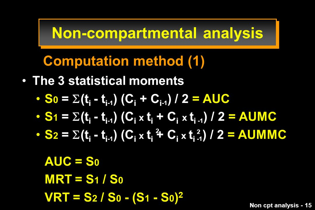 Non cpt analysis - 15 The 3 statistical moments S 0 =  (t i - t i -1 ) (C i + C i -1 ) / 2 = AUC S 1 =  (t i - t i -1 ) (C i x t i + C i x t i -1 ) / 2 = AUMC S 2 =  (t i - t i -1 ) (C i x t i + C i x t i -1 ) / 2 = AUMMC AUC = S 0 MRT = S 1 / S 0 VRT = S 2 / S 0 - (S 1 - S 0 ) 2 Computation method (1) 2 2 Non-compartmental analysis