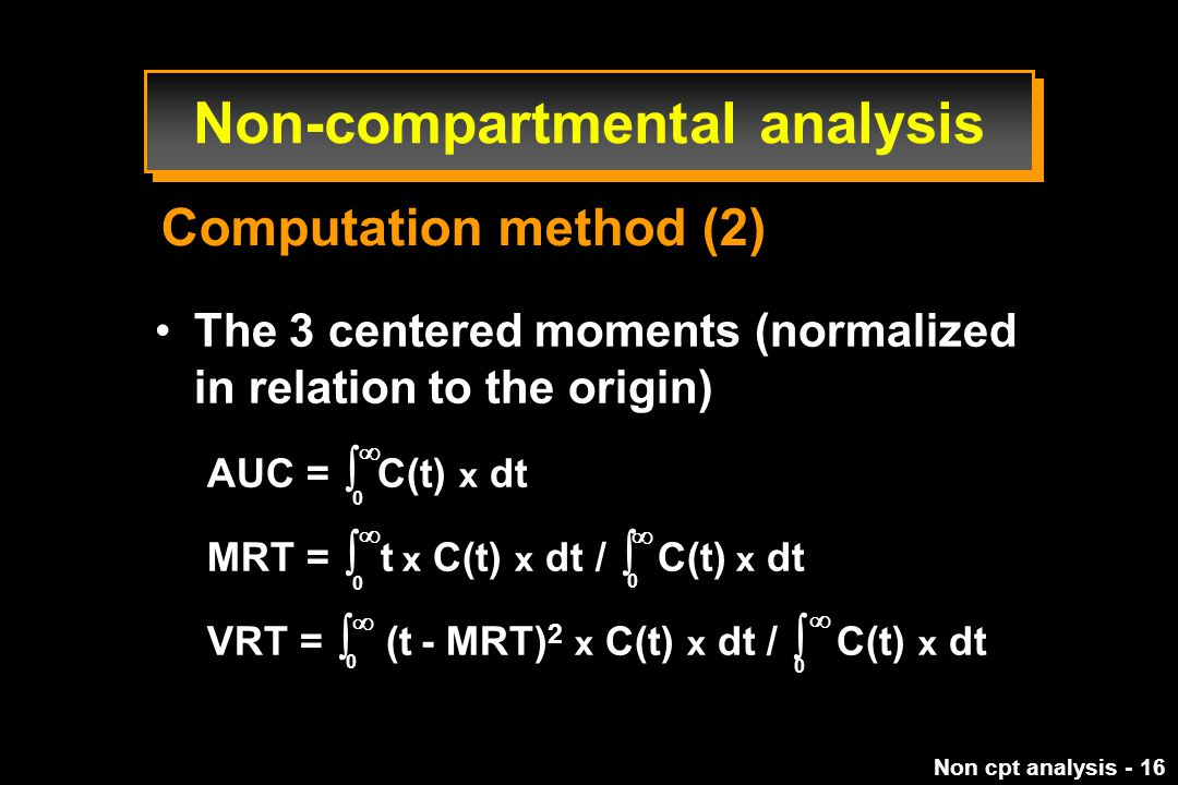 Non cpt analysis - 16 The 3 centered moments (normalized in relation to the origin) AUC =  C(t) x dt MRT =  t x C(t) x dt /  C(t) x dt VRT =  (t - MRT) 2 x C(t) x dt /  C(t) x dt 0 0 0 0 0      Computation method (2) Non-compartmental analysis