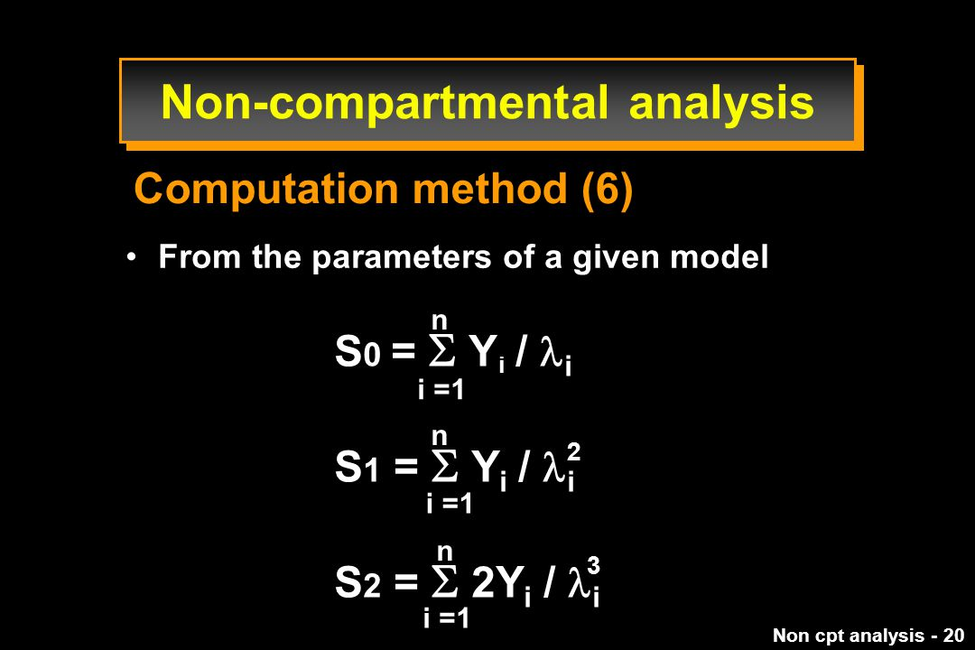 Non cpt analysis - 20 From the parameters of a given model S 0 =  Y i / i S 1 =  Y i /  i S 2 =  2Y i /  i n n n i =1 2 3 Computation method (6) Non-compartmental analysis