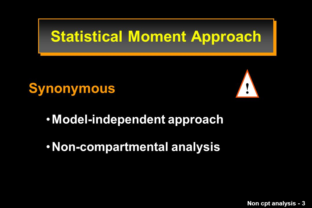 Non cpt analysis - 3 Synonymous Model-independent approach Non-compartmental analysis Statistical Moment Approach !