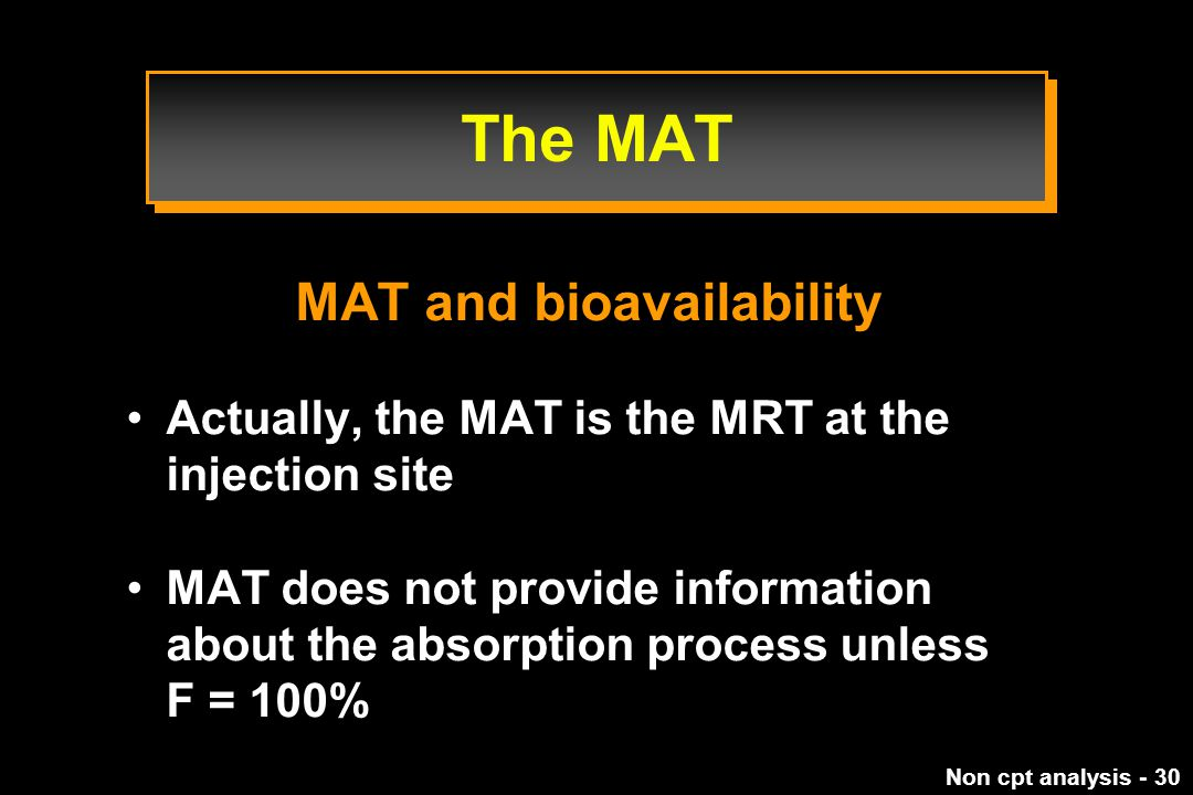 Non cpt analysis - 30 The MAT MAT and bioavailability Actually, the MAT is the MRT at the injection site MAT does not provide information about the absorption process unless F = 100%