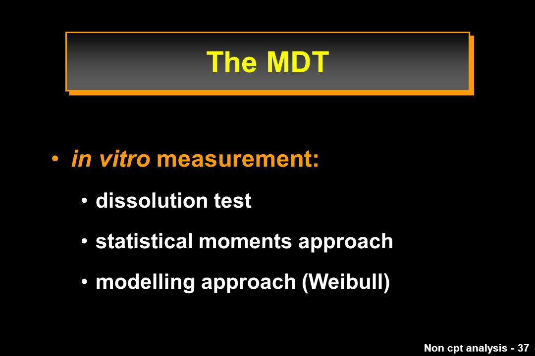 Non cpt analysis - 37 in vitro measurement: dissolution test statistical moments approach modelling approach (Weibull) The MDT