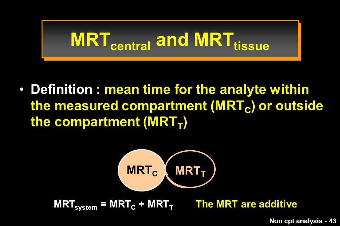 Non cpt analysis - 43 Definition : mean time for the analyte within the measured compartment (MRT C ) or outside the compartment (MRT T ) MRT C MRT T MRT system = MRT C + MRT T The MRT are additive MRT central and MRT tissue