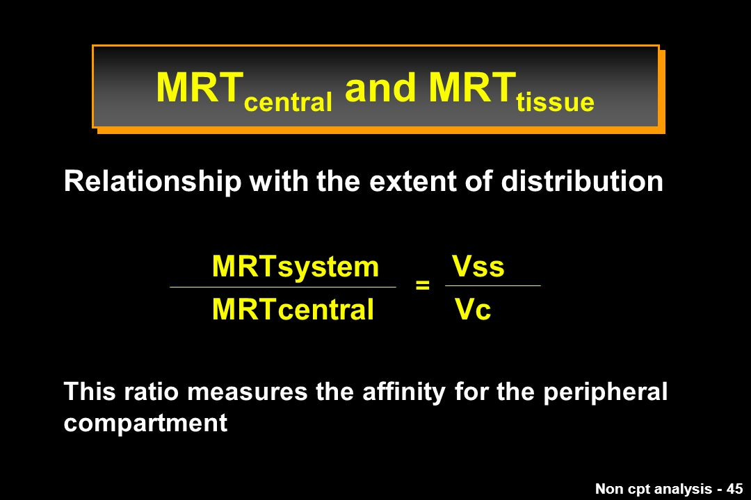 Non cpt analysis - 45 Relationship with the extent of distribution MRTsystem Vss MRTcentral Vc This ratio measures the affinity for the peripheral compartment = MRT central and MRT tissue