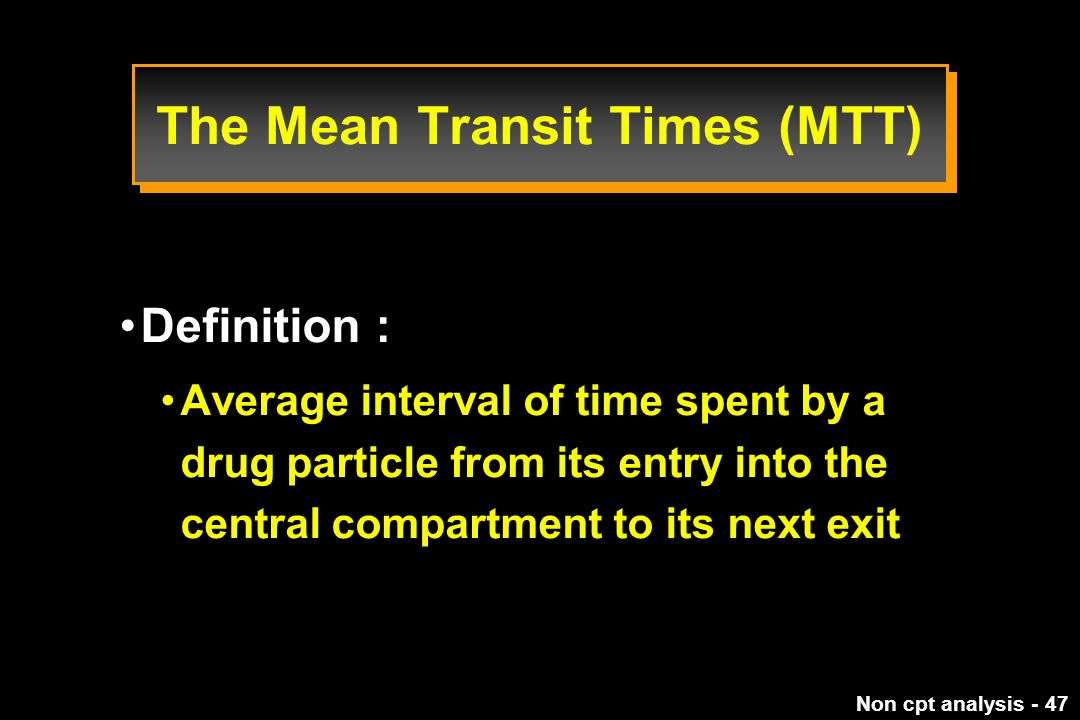 Non cpt analysis - 47 Definition : Average interval of time spent by a drug particle from its entry into the central compartment to its next exit The Mean Transit Times (MTT)