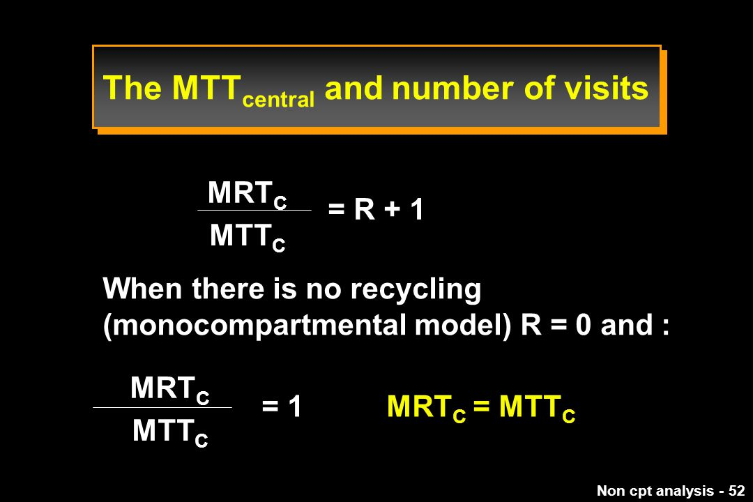 Non cpt analysis - 52 = R + 1 MRT C MTT C When there is no recycling (monocompartmental model) R = 0 and : MRT C MTT C = 1 MRT C = MTT C The MTT central and number of visits