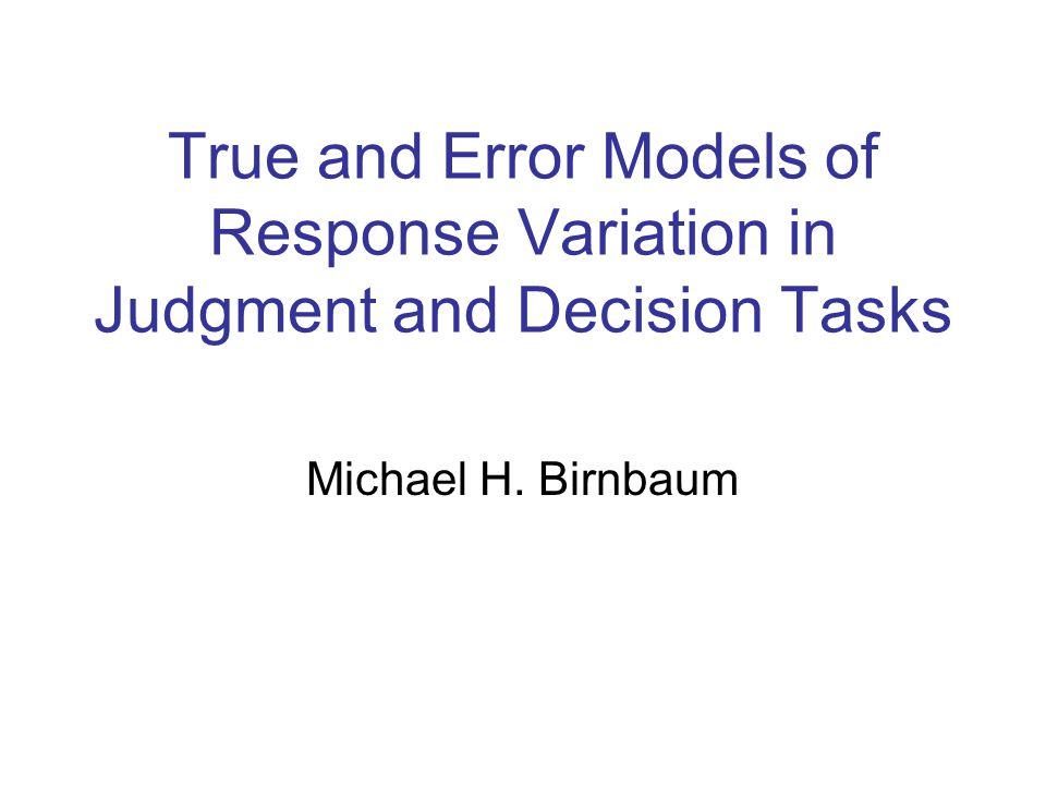 True and Error Models of Response Variation in Judgment and Decision Tasks Michael H. Birnbaum