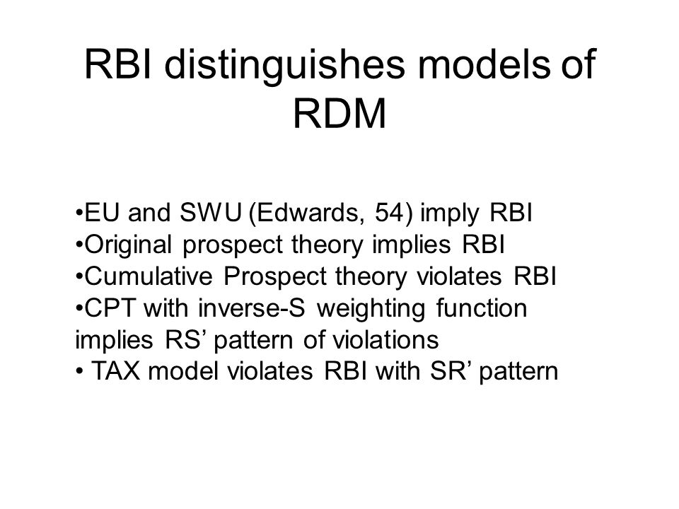 RBI distinguishes models of RDM EU and SWU (Edwards, 54) imply RBI Original prospect theory implies RBI Cumulative Prospect theory violates RBI CPT with inverse-S weighting function implies RS' pattern of violations TAX model violates RBI with SR' pattern