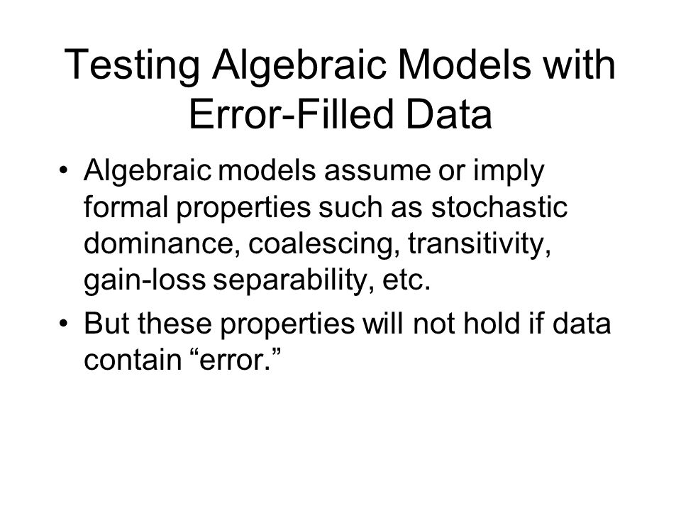 Testing Algebraic Models with Error-Filled Data Algebraic models assume or imply formal properties such as stochastic dominance, coalescing, transitivity, gain-loss separability, etc.