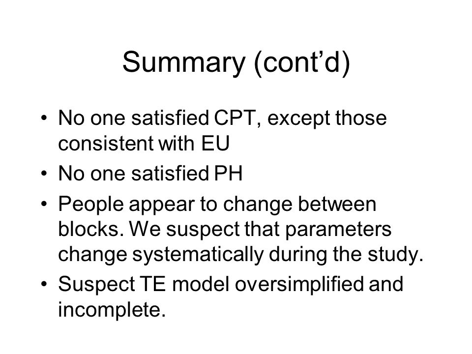 Summary (cont'd) No one satisfied CPT, except those consistent with EU No one satisfied PH People appear to change between blocks.