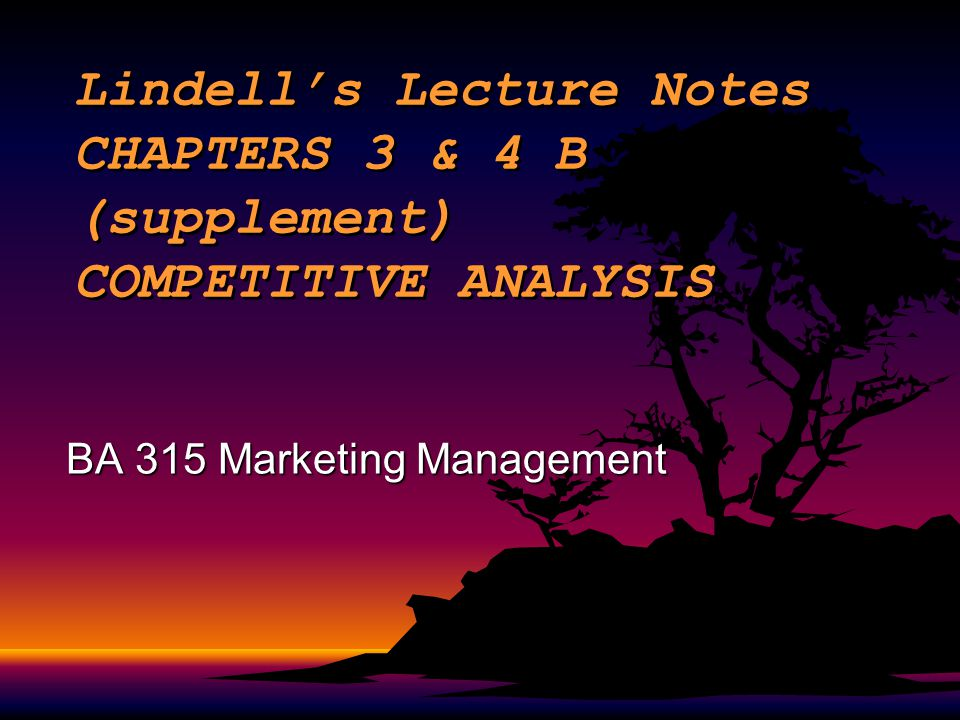 Lindell's Lecture Notes CHAPTERS 3 & 4 B (supplement) COMPETITIVE ANALYSIS BA 315 Marketing Management