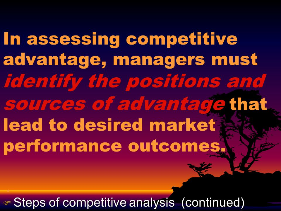 In assessing competitive advantage, managers must identify the positions and sources of advantage that lead to desired market performance outcomes..