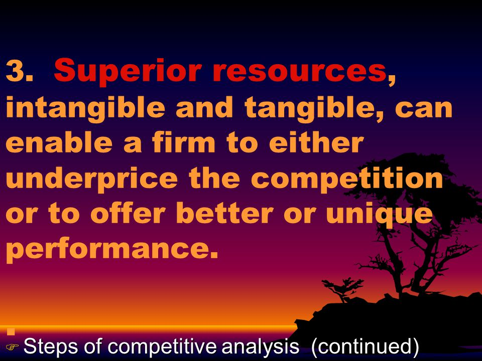 3. Superior resources, intangible and tangible, can enable a firm to either underprice the competition or to offer better or unique performance... F S