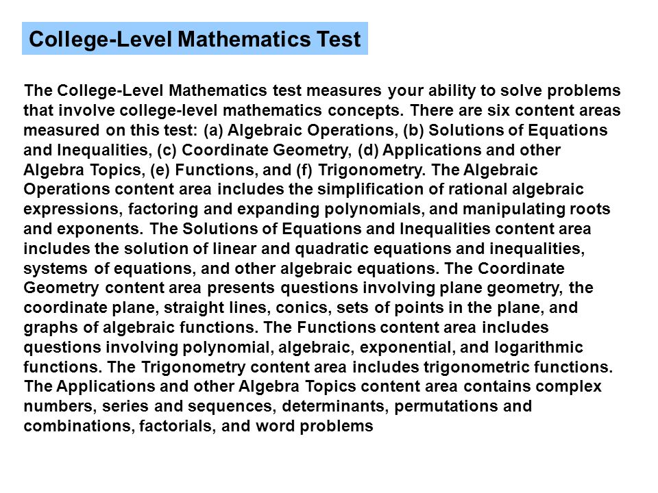 College-Level Mathematics Test The College-Level Mathematics test measures your ability to solve problems that involve college-level mathematics concepts.