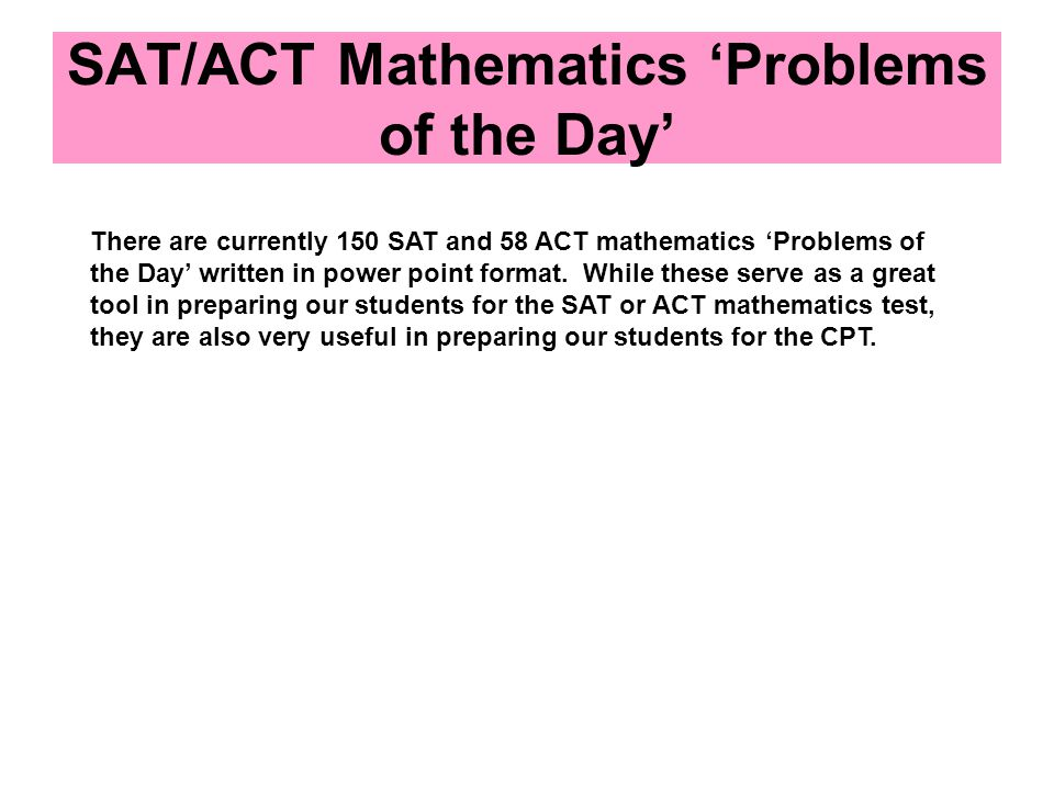 SAT/ACT Mathematics 'Problems of the Day' There are currently 150 SAT and 58 ACT mathematics 'Problems of the Day' written in power point format.