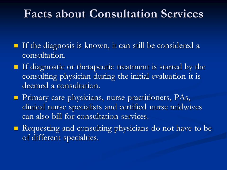 Facts about Consultation Services continued… Even though you've seen a patient with a condition and previously charged for a consult, you can bill for a consult again on the same condition when a new request is made for your advice or opinion by the attending provider.