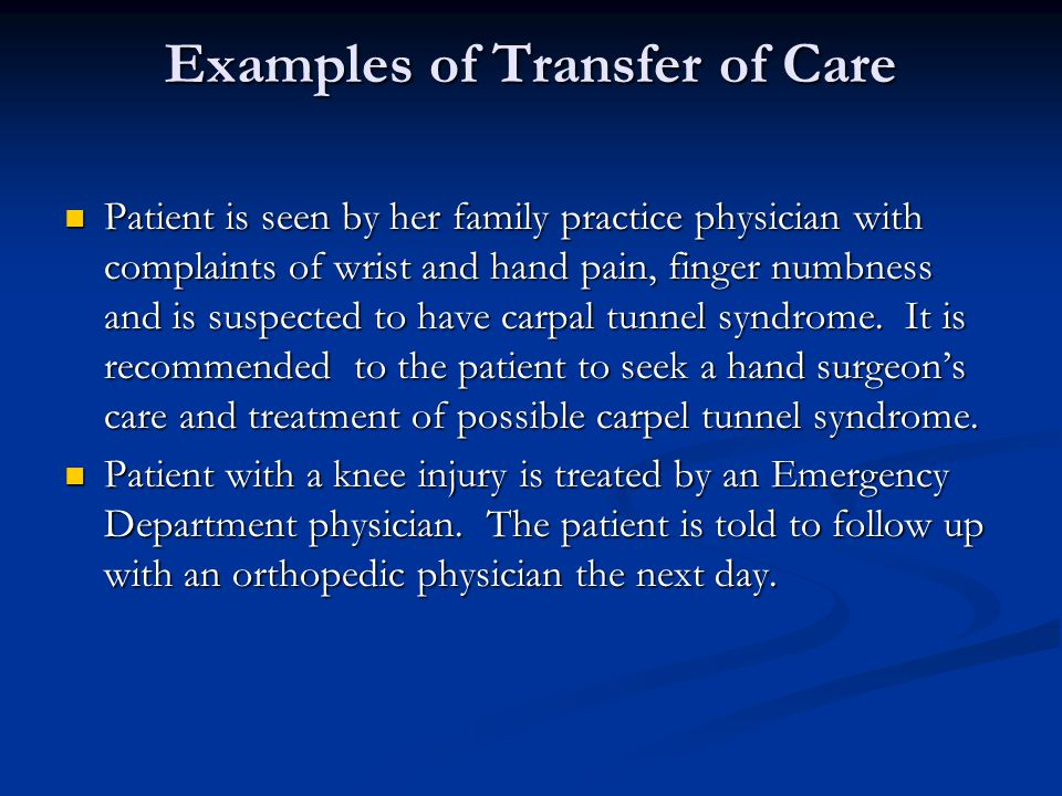 Examples of Transfer of Care Patient is seen by her family practice physician with complaints of wrist and hand pain, finger numbness and is suspected to have carpal tunnel syndrome.