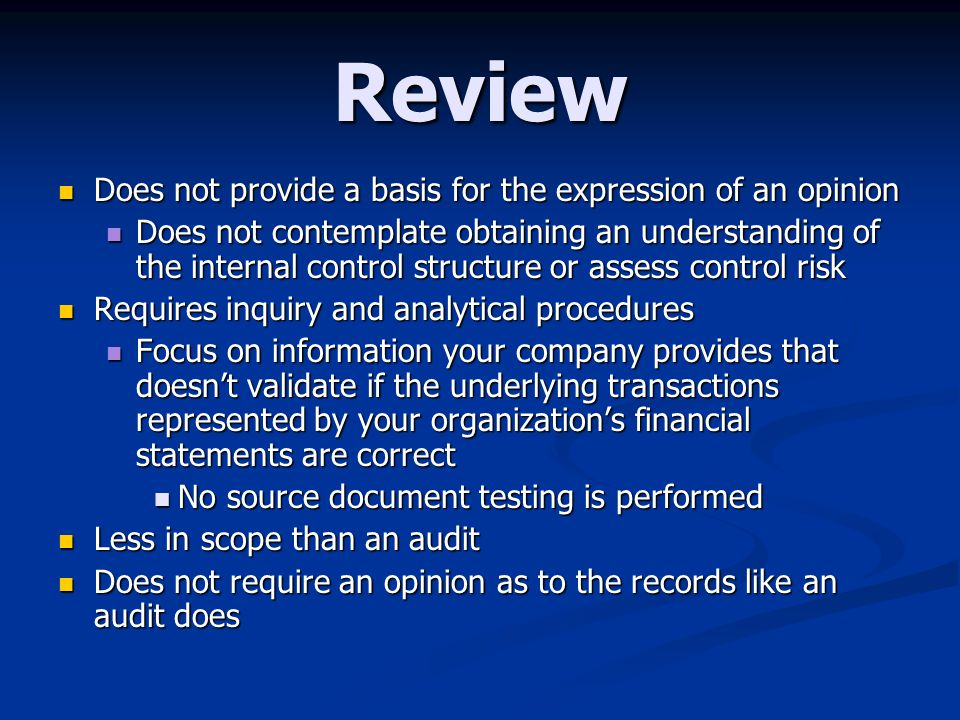 Review Does not provide a basis for the expression of an opinion Does not provide a basis for the expression of an opinion Does not contemplate obtaining an understanding of the internal control structure or assess control risk Does not contemplate obtaining an understanding of the internal control structure or assess control risk Requires inquiry and analytical procedures Requires inquiry and analytical procedures Focus on information your company provides that doesn't validate if the underlying transactions represented by your organization's financial statements are correct Focus on information your company provides that doesn't validate if the underlying transactions represented by your organization's financial statements are correct No source document testing is performed No source document testing is performed Less in scope than an audit Less in scope than an audit Does not require an opinion as to the records like an audit does Does not require an opinion as to the records like an audit does