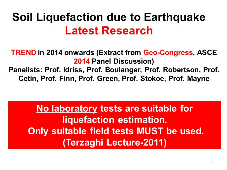 Soil Liquefaction due to Earthquake Latest Research 26 TREND in 2014 onwards (Extract from Geo-Congress, ASCE 2014 Panel Discussion) Panelists: Prof.