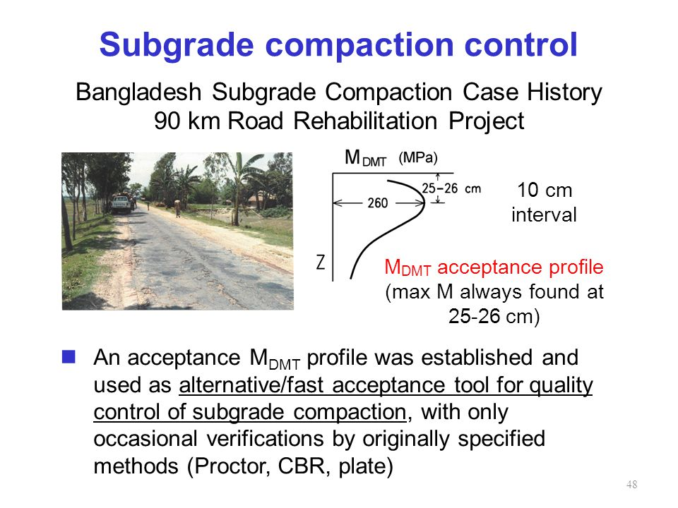 Subgrade compaction control M DMT acceptance profile (max M always found at 25-26 cm) Bangladesh Subgrade Compaction Case History 90 km Road Rehabilitation Project An acceptance M DMT profile was established and used as alternative/fast acceptance tool for quality control of subgrade compaction, with only occasional verifications by originally specified methods (Proctor, CBR, plate) 10 cm interval 48