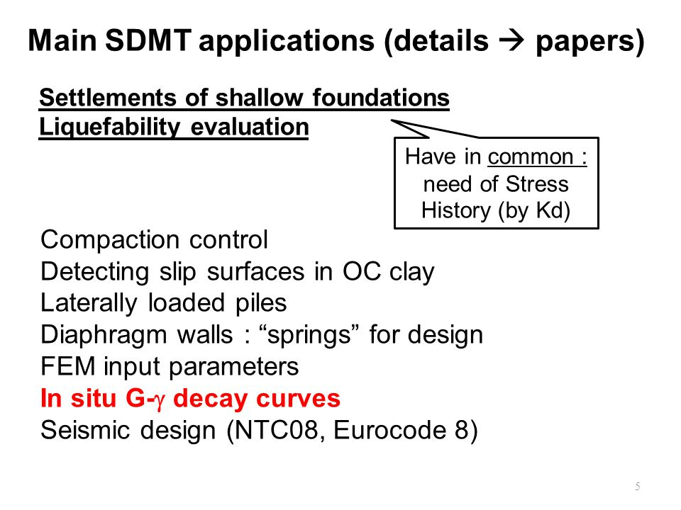 Main SDMT applications (details  papers) Settlements of shallow foundations Liquefability evaluation Compaction control Detecting slip surfaces in OC clay Laterally loaded piles Diaphragm walls : springs for design FEM input parameters In situ G-  decay curves Seismic design (NTC08, Eurocode 8) 5 Have in common : need of Stress History (by Kd)
