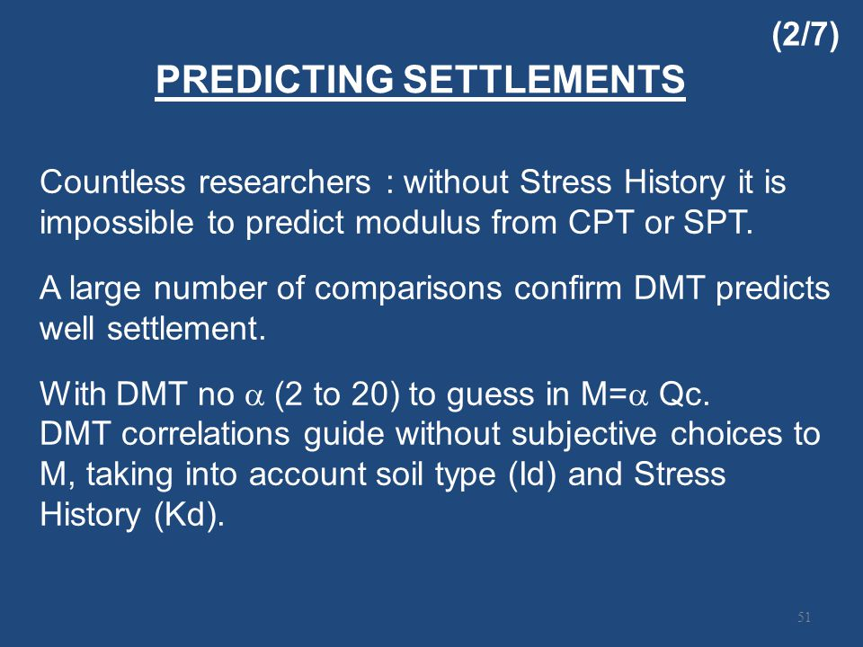 PREDICTING SETTLEMENTS 51 Countless researchers : without Stress History it is impossible to predict modulus from CPT or SPT.