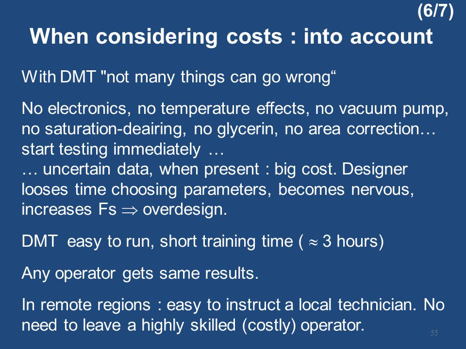 With DMT not many things can go wrong No electronics, no temperature effects, no vacuum pump, no saturation-deairing, no glycerin, no area correction… start testing immediately … … uncertain data, when present : big cost.