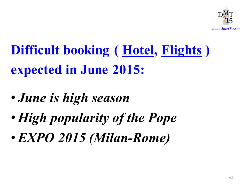 www.dmt15.com Difficult booking ( Hotel, Flights ) expected in June 2015: June is high season High popularity of the Pope EXPO 2015 (Milan-Rome) 62