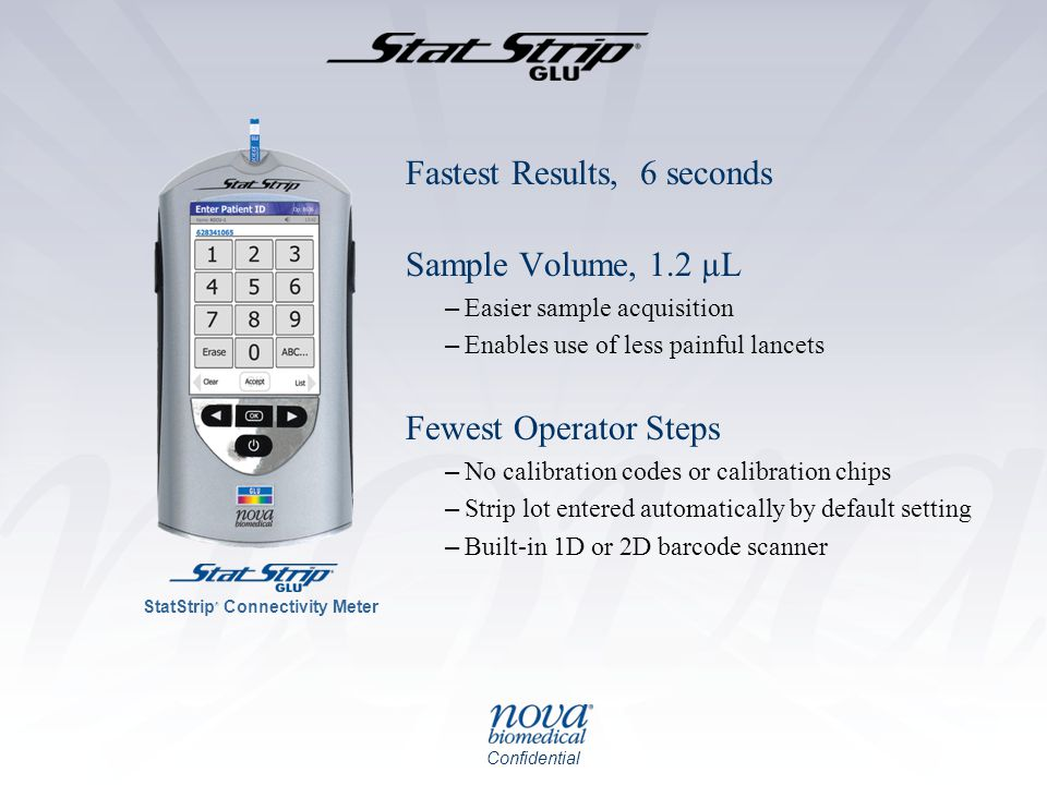 Confidential Fastest Results, 6 seconds Sample Volume, 1.2 µL – Easier sample acquisition – Enables use of less painful lancets Fewest Operator Steps – No calibration codes or calibration chips – Strip lot entered automatically by default setting – Built-in 1D or 2D barcode scanner StatStrip ® Connectivity Meter