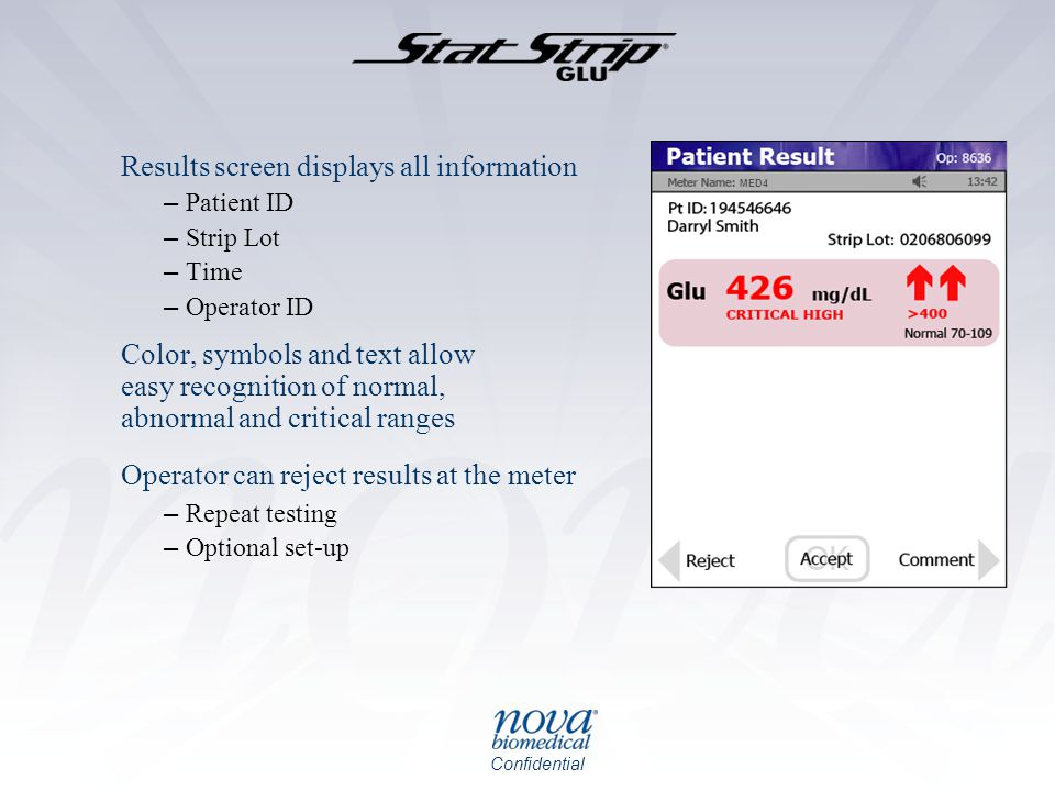 Confidential Results screen displays all information – Patient ID – Strip Lot – Time – Operator ID Color, symbols and text allow easy recognition of normal, abnormal and critical ranges Operator can reject results at the meter – Repeat testing – Optional set-up MED4