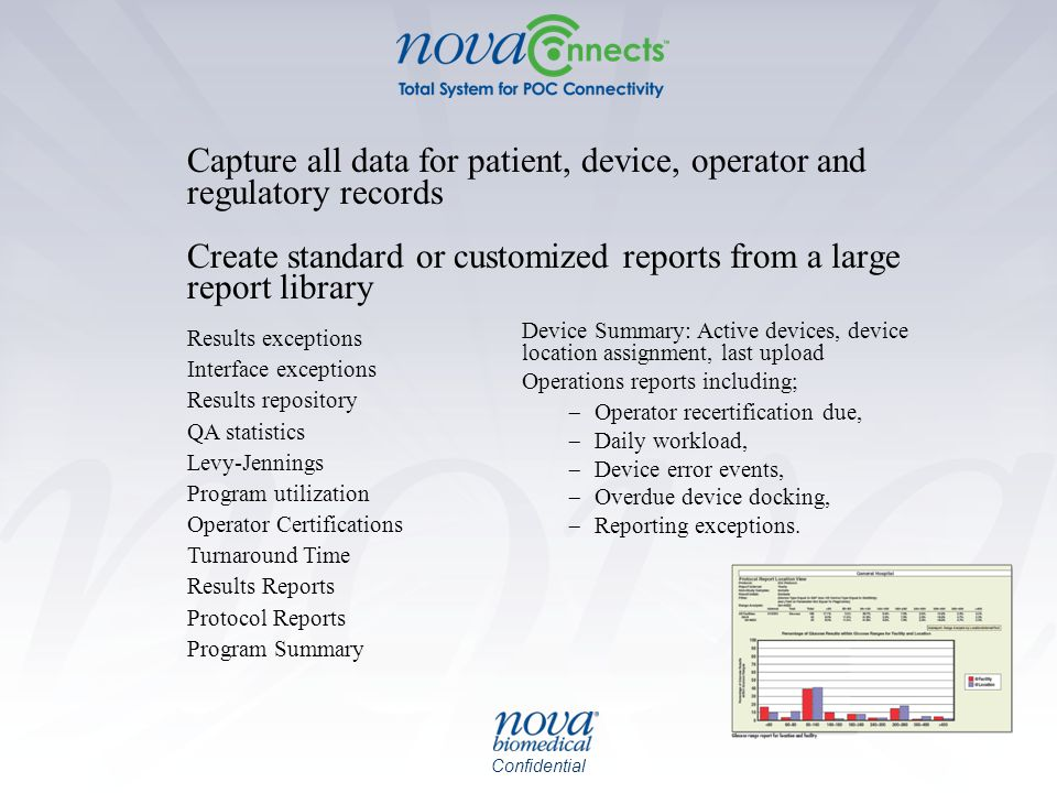 Confidential Capture all data for patient, device, operator and regulatory records Create standard or customized reports from a large report library Results exceptions Interface exceptions Results repository QA statistics Levy-Jennings Program utilization Operator Certifications Turnaround Time Results Reports Protocol Reports Program Summary Device Summary: Active devices, device location assignment, last upload Operations reports including;  Operator recertification due,  Daily workload,  Device error events,  Overdue device docking,  Reporting exceptions.