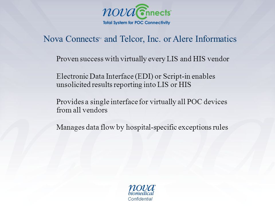 Confidential Proven success with virtually every LIS and HIS vendor Electronic Data Interface (EDI) or Script-in enables unsolicited results reporting into LIS or HIS Provides a single interface for virtually all POC devices from all vendors Manages data flow by hospital-specific exceptions rules Nova Connects TM and Telcor, Inc.