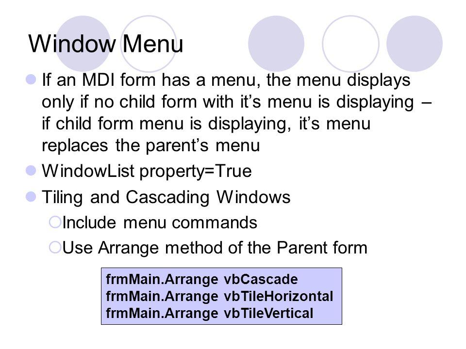 Window Menu If an MDI form has a menu, the menu displays only if no child form with it's menu is displaying – if child form menu is displaying, it's menu replaces the parent's menu WindowList property=True Tiling and Cascading Windows  Include menu commands  Use Arrange method of the Parent form frmMain.Arrange vbCascade frmMain.Arrange vbTileHorizontal frmMain.Arrange vbTileVertical