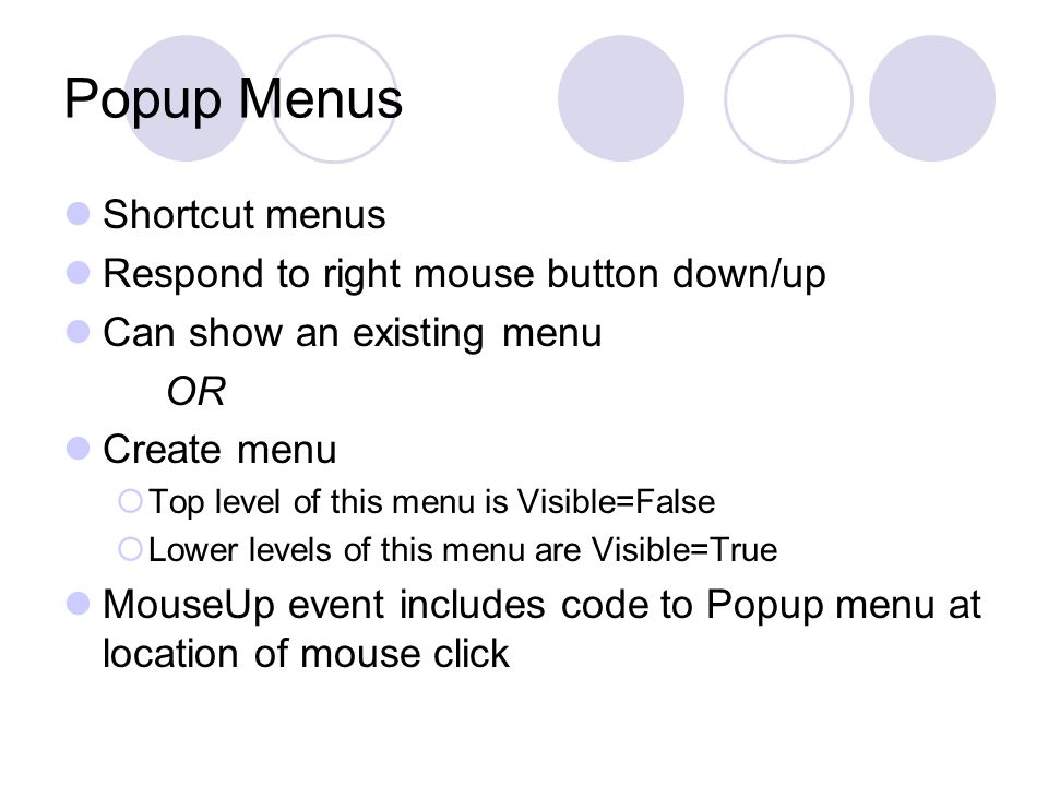 Popup Menus Shortcut menus Respond to right mouse button down/up Can show an existing menu OR Create menu  Top level of this menu is Visible=False 