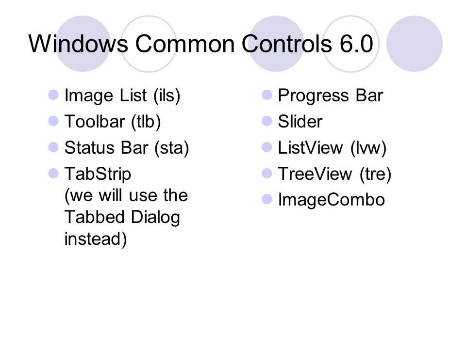 Windows Common Controls 6.0 Image List (ils) Toolbar (tlb) Status Bar (sta) TabStrip (we will use the Tabbed Dialog instead) Progress Bar Slider ListView (lvw) TreeView (tre) ImageCombo