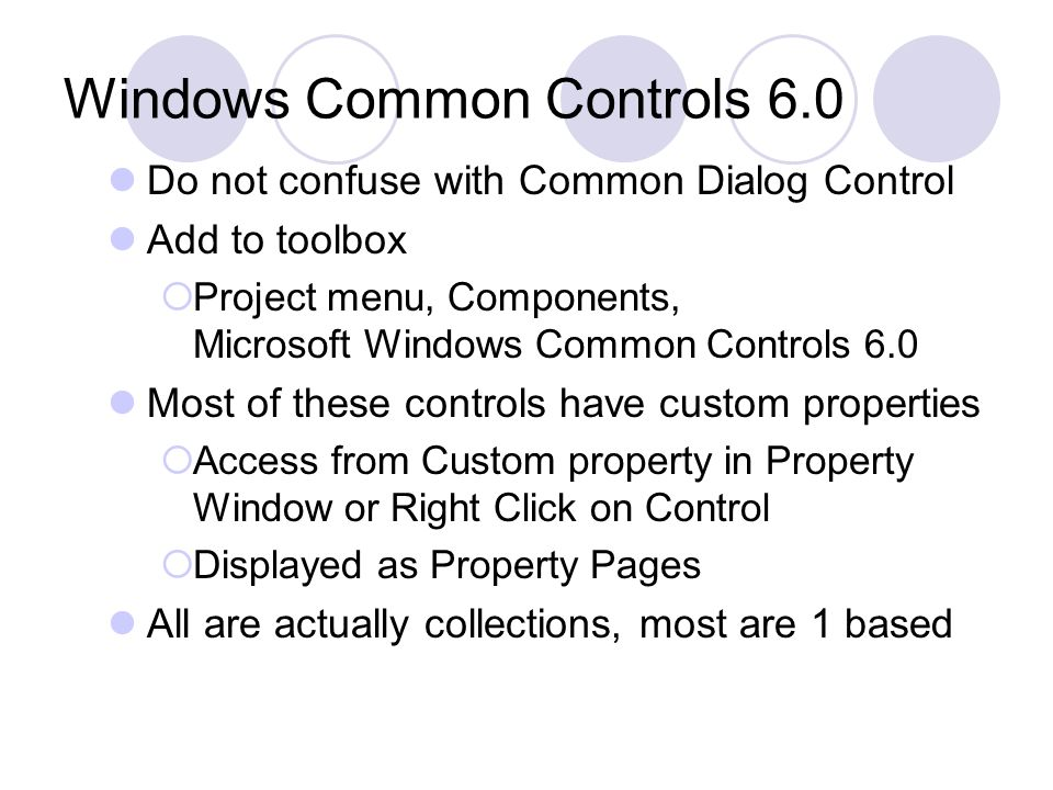 Windows Common Controls 6.0 Do not confuse with Common Dialog Control Add to toolbox  Project menu, Components, Microsoft Windows Common Controls 6.0 Most of these controls have custom properties  Access from Custom property in Property Window or Right Click on Control  Displayed as Property Pages All are actually collections, most are 1 based
