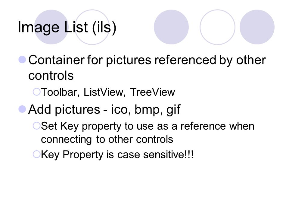 Image List (ils) Container for pictures referenced by other controls  Toolbar, ListView, TreeView Add pictures - ico, bmp, gif  Set Key property to