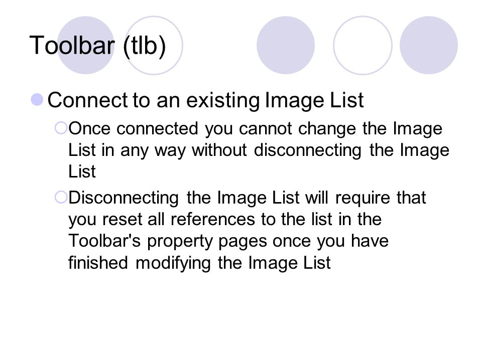 Toolbar (tlb) Connect to an existing Image List  Once connected you cannot change the Image List in any way without disconnecting the Image List  Disconnecting the Image List will require that you reset all references to the list in the Toolbar s property pages once you have finished modifying the Image List
