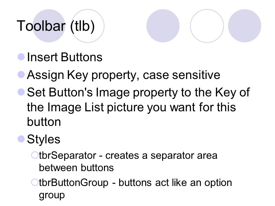 Toolbar (tlb) Insert Buttons Assign Key property, case sensitive Set Button s Image property to the Key of the Image List picture you want for this button Styles  tbrSeparator - creates a separator area between buttons  tbrButtonGroup - buttons act like an option group