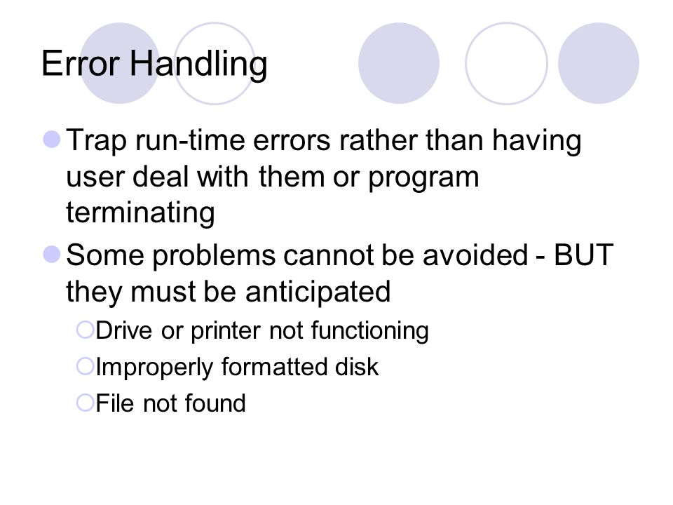 Error Handling Trap run-time errors rather than having user deal with them or program terminating Some problems cannot be avoided - BUT they must be anticipated  Drive or printer not functioning  Improperly formatted disk  File not found