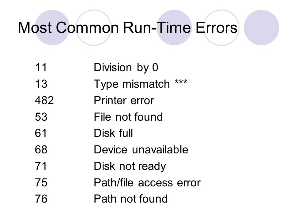 Most Common Run-Time Errors 11Division by 0 13Type mismatch *** 482Printer error 53File not found 61Disk full 68Device unavailable 71Disk not ready 75Path/file access error 76Path not found