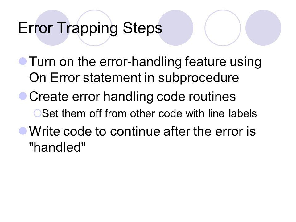 Error Trapping Steps Turn on the error-handling feature using On Error statement in subprocedure Create error handling code routines  Set them off fr